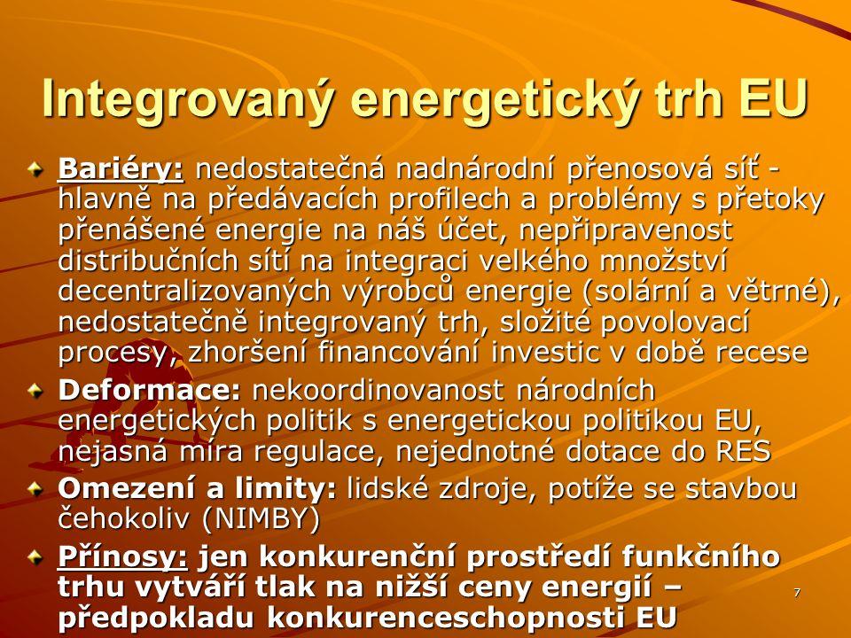 7 Integrovaný energetický trh EU Bariéry: nedostatečná nadnárodní přenosová síť - hlavně na předávacích profilech a problémy s přetoky přenášené energie na náš účet, nepřipravenost distribučních sítí na integraci velkého množství decentralizovaných výrobců energie (solární a větrné), nedostatečně integrovaný trh, složité povolovací procesy, zhoršení financování investic v době recese Deformace: nekoordinovanost národních energetických politik s energetickou politikou EU, nejasná míra regulace, nejednotné dotace do RES Omezení a limity: lidské zdroje, potíže se stavbou čehokoliv (NIMBY) Přínosy: jen konkurenční prostředí funkčního trhu vytváří tlak na nižší ceny energií – předpokladu konkurenceschopnosti EU