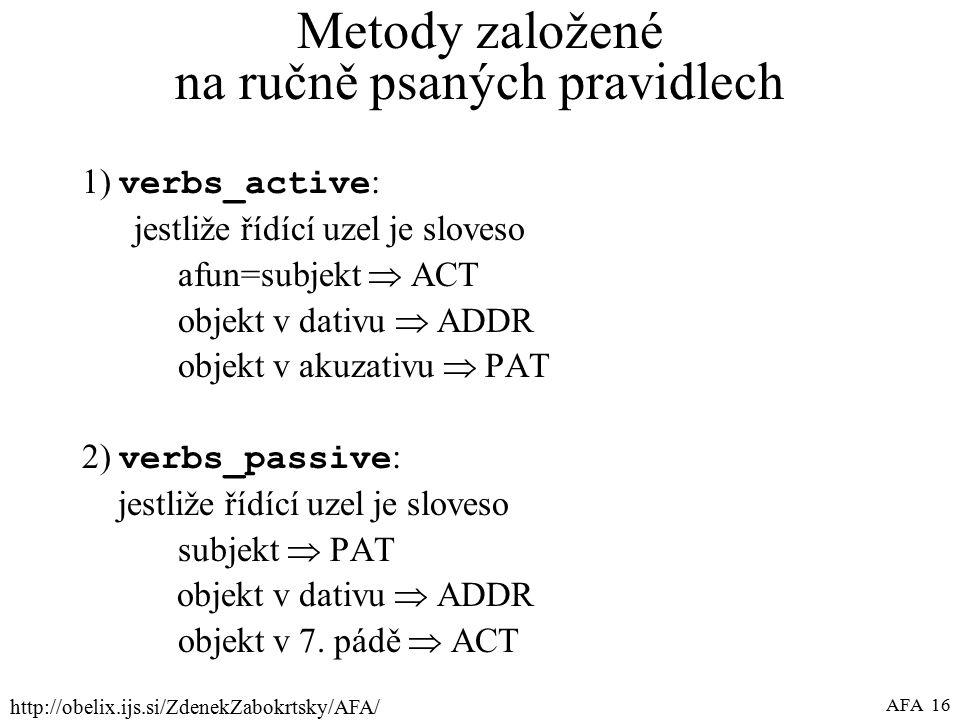 http://obelix.ijs.si/ZdenekZabokrtsky/AFA/ AFA 16 Metody založené na ručně psaných pravidlech 1) verbs_active : jestliže řídící uzel je sloveso afun=subjekt  ACT objekt v dativu  ADDR objekt v akuzativu  PAT 2) verbs_passive : jestliže řídící uzel je sloveso subjekt  PAT objekt v dativu  ADDR objekt v 7.