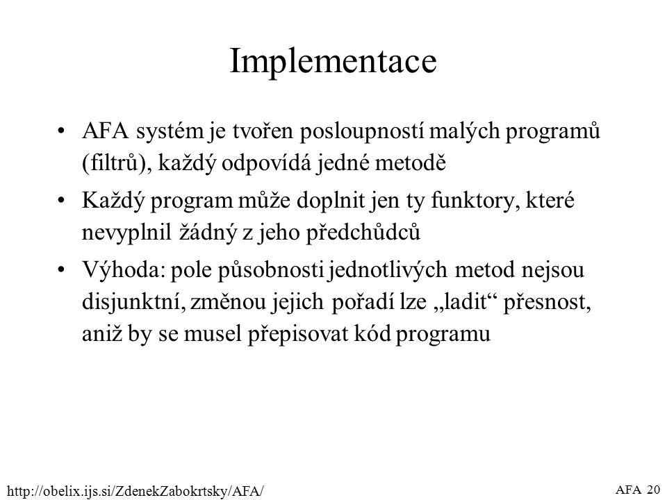 """http://obelix.ijs.si/ZdenekZabokrtsky/AFA/ AFA 20 Implementace AFA systém je tvořen posloupností malých programů (filtrů), každý odpovídá jedné metodě Každý program může doplnit jen ty funktory, které nevyplnil žádný z jeho předchůdců Výhoda: pole působnosti jednotlivých metod nejsou disjunktní, změnou jejich pořadí lze """"ladit přesnost, aniž by se musel přepisovat kód programu"""