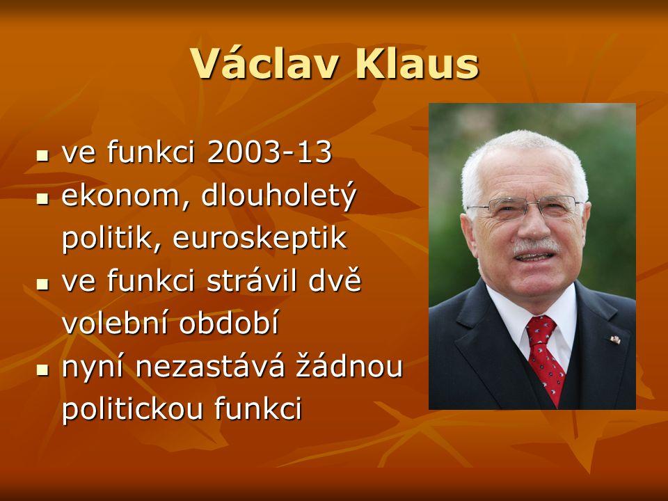 Václav Klaus ve funkci 2003-13 ve funkci 2003-13 ekonom, dlouholetý ekonom, dlouholetý politik, euroskeptik ve funkci strávil dvě ve funkci strávil dvě volební období nyní nezastává žádnou nyní nezastává žádnou politickou funkci