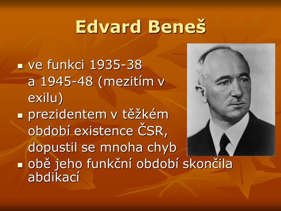 Edvard Beneš ve funkci 1935-38 ve funkci 1935-38 a 1945-48 (mezitím v exilu) prezidentem v těžkém prezidentem v těžkém období existence ČSR, dopustil se mnoha chyb obě jeho funkční období skončila abdikací obě jeho funkční období skončila abdikací