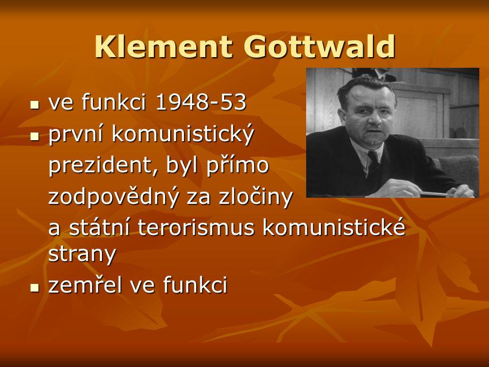 Klement Gottwald ve funkci 1948-53 ve funkci 1948-53 první komunistický první komunistický prezident, byl přímo zodpovědný za zločiny a státní terorismus komunistické strany zemřel ve funkci zemřel ve funkci