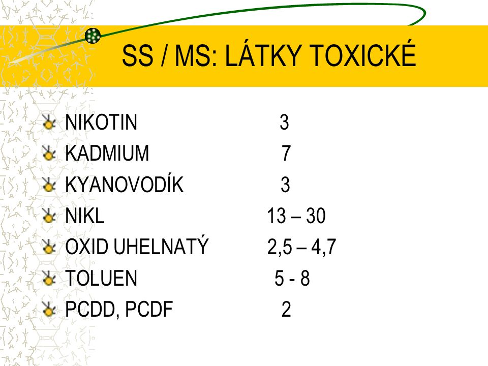 SS / MS: LÁTKY TOXICKÉ NIKOTIN 3 KADMIUM 7 KYANOVODÍK 3 NIKL 13 – 30 OXID UHELNATÝ 2,5 – 4,7 TOLUEN 5 - 8 PCDD, PCDF 2