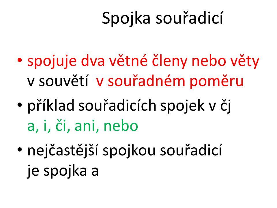 Spojka souřadicí spojuje dva větné členy nebo věty v souvětí v souřadném poměru příklad souřadicích spojek v čj a, i, či, ani, nebo nejčastější spojkou souřadicí je spojka a