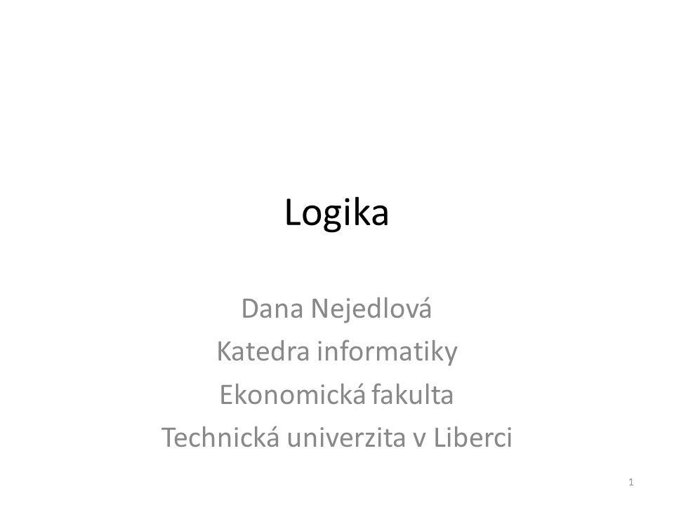 Logika Dana Nejedlová Katedra informatiky Ekonomická fakulta Technická univerzita v Liberci 1