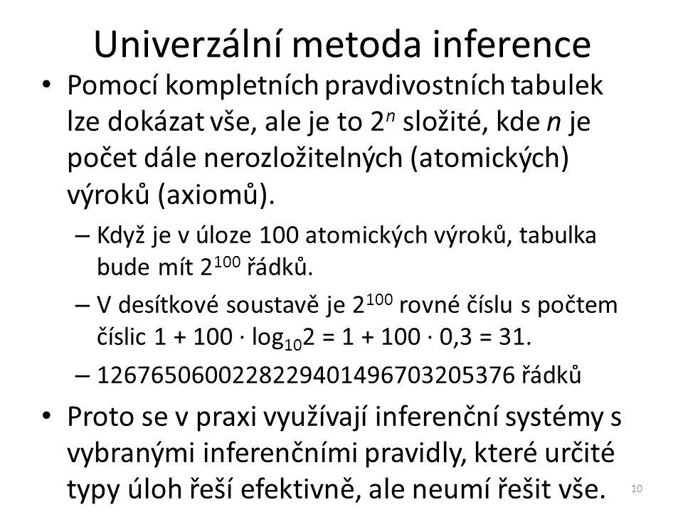 Univerzální metoda inference Pomocí kompletních pravdivostních tabulek lze dokázat vše, ale je to 2 n složité, kde n je počet dále nerozložitelných (atomických) výroků (axiomů).