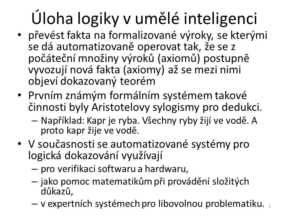 Úloha logiky v umělé inteligenci převést fakta na formalizované výroky, se kterými se dá automatizovaně operovat tak, že se z počáteční množiny výroků (axiomů) postupně vyvozují nová fakta (axiomy) až se mezi nimi objeví dokazovaný teorém Prvním známým formálním systémem takové činnosti byly Aristotelovy sylogismy pro dedukci.