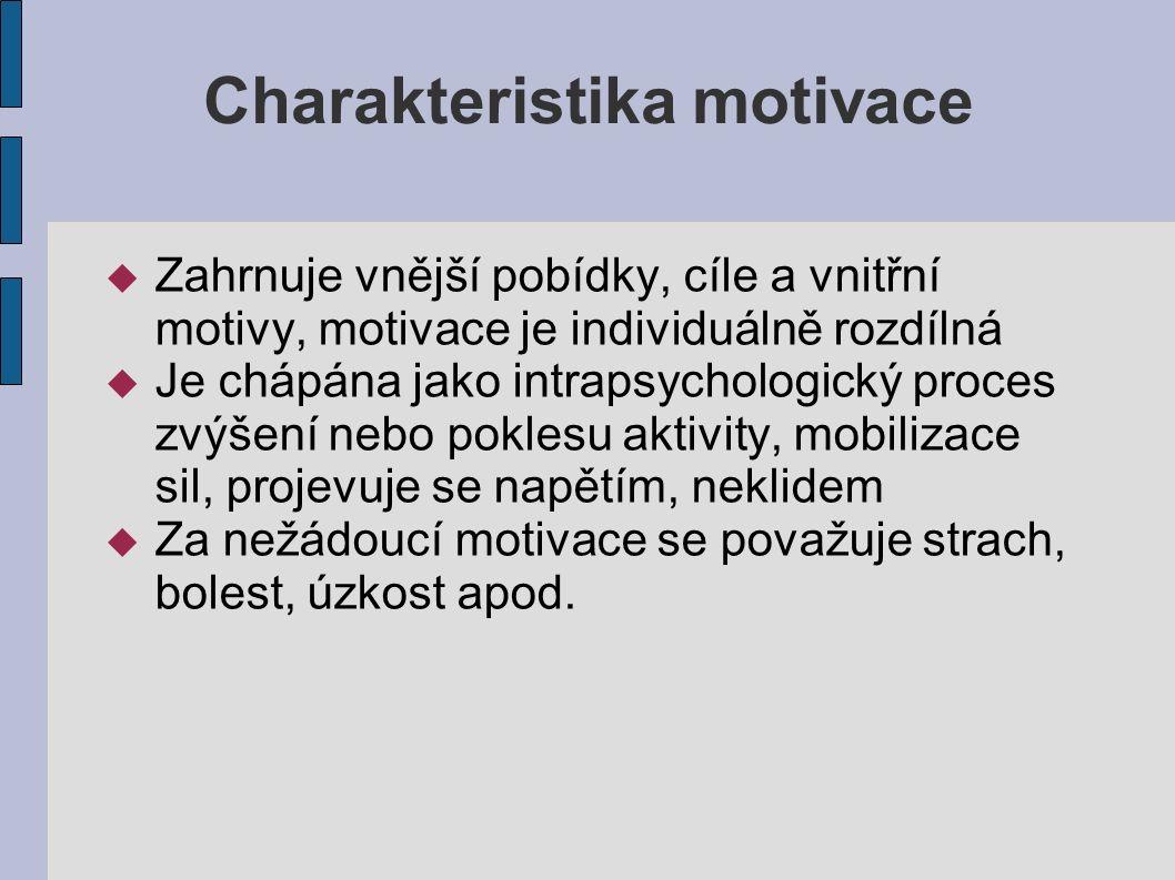 Charakteristika motivace  Zahrnuje vnější pobídky, cíle a vnitřní motivy, motivace je individuálně rozdílná  Je chápána jako intrapsychologický proces zvýšení nebo poklesu aktivity, mobilizace sil, projevuje se napětím, neklidem  Za nežádoucí motivace se považuje strach, bolest, úzkost apod.