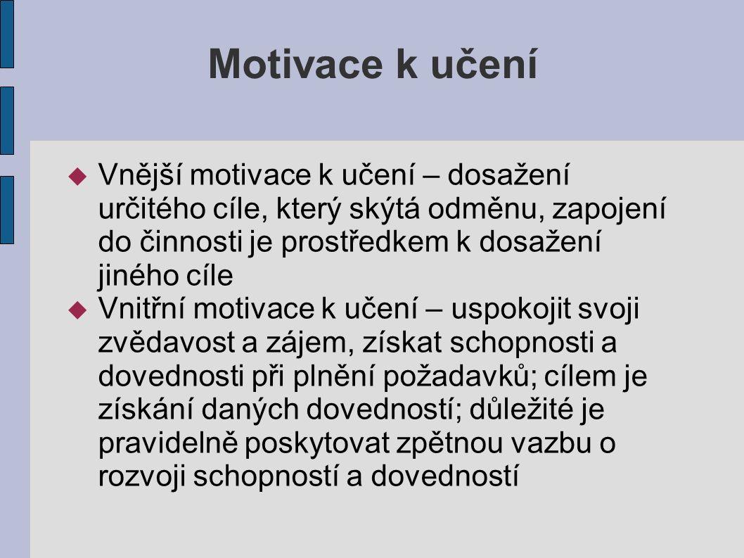Motivace k učení  Vnější motivace k učení – dosažení určitého cíle, který skýtá odměnu, zapojení do činnosti je prostředkem k dosažení jiného cíle  Vnitřní motivace k učení – uspokojit svoji zvědavost a zájem, získat schopnosti a dovednosti při plnění požadavků; cílem je získání daných dovedností; důležité je pravidelně poskytovat zpětnou vazbu o rozvoji schopností a dovedností