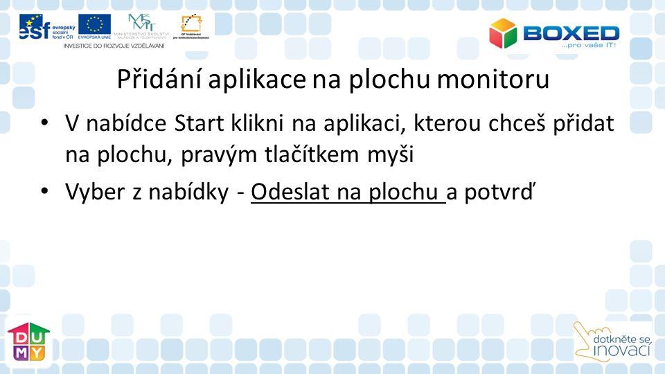Přidání aplikace na plochu monitoru V nabídce Start klikni na aplikaci, kterou chceš přidat na plochu, pravým tlačítkem myši Vyber z nabídky - Odeslat na plochu a potvrď