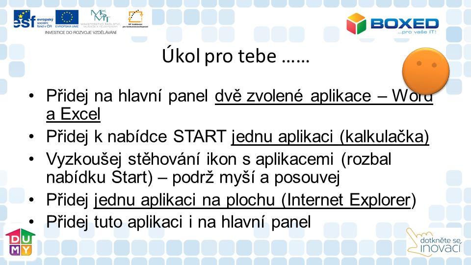 Úkol pro tebe …… Přidej na hlavní panel dvě zvolené aplikace – Word a Excel Přidej k nabídce START jednu aplikaci (kalkulačka) Vyzkoušej stěhování ikon s aplikacemi (rozbal nabídku Start) – podrž myší a posouvej Přidej jednu aplikaci na plochu (Internet Explorer) Přidej tuto aplikaci i na hlavní panel