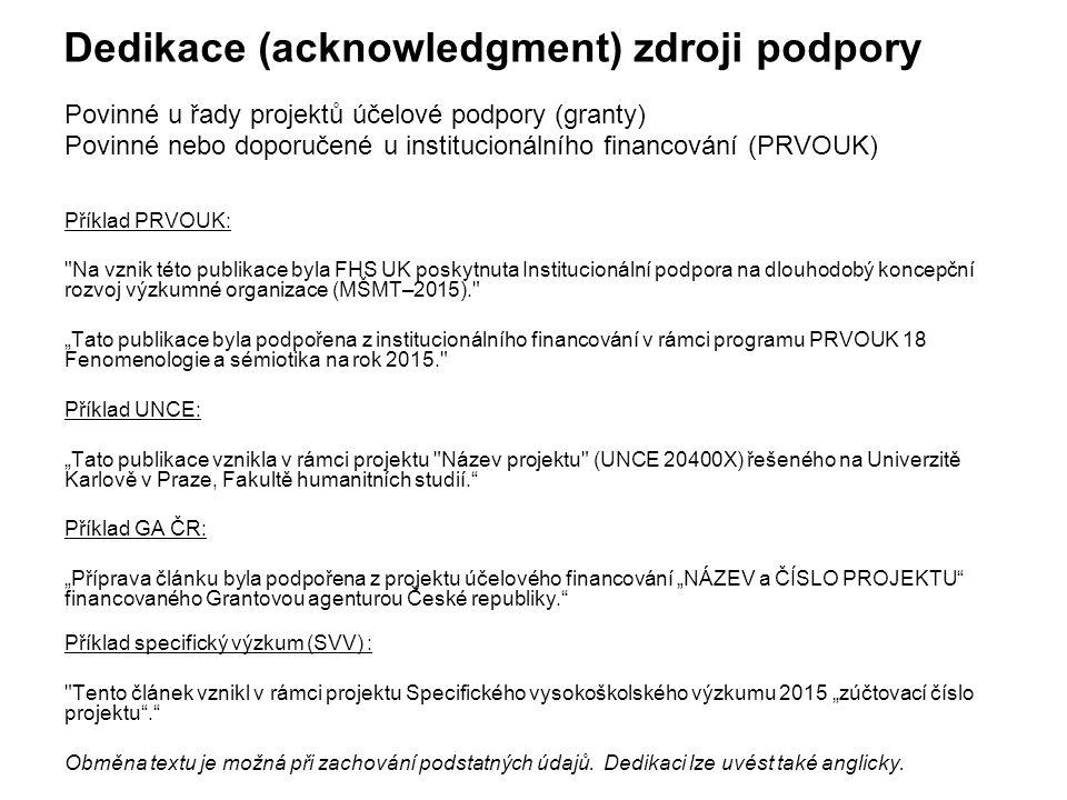 """Dedikace (acknowledgment) zdroji podpory Povinné u řady projektů účelové podpory (granty) Povinné nebo doporučené u institucionálního financování (PRVOUK) Příklad PRVOUK: Na vznik této publikace byla FHS UK poskytnuta Institucionální podpora na dlouhodobý koncepční rozvoj výzkumné organizace (MŠMT–2015). """"Tato publikace byla podpořena z institucionálního financování v rámci programu PRVOUK 18 Fenomenologie a sémiotika na rok 2015. Příklad UNCE: """"Tato publikace vznikla v rámci projektu Název projektu (UNCE 20400X) řešeného na Univerzitě Karlově v Praze, Fakultě humanitních studií. Příklad GA ČR: """"Příprava článku byla podpořena z projektu účelového financování """"NÁZEV a ČÍSLO PROJEKTU financovaného Grantovou agenturou České republiky. Příklad specifický výzkum (SVV) : Tento článek vznikl v rámci projektu Specifického vysokoškolského výzkumu 2015 """"zúčtovací číslo projektu . Obměna textu je možná při zachování podstatných údajů."""