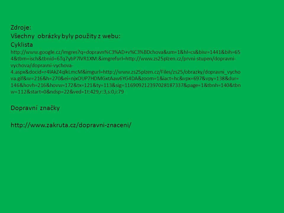 Zdroje: Všechny obrázky byly použity z webu: Cyklista http://www.google.cz/imgres?q=dopravn%C3%AD+v%C3%BDchova&um=1&hl=cs&biw=1441&bih=65 4&tbm=isch&tbnid=6Tq7ybP7lVR1XM:&imgrefurl=http://www.zs25plzen.cz/prvni-stupen/dopravni- vychova/dopravni-vychova- 4.aspx&docid=r4lAkZ4qlkLmcM&imgurl=http://www.zs25plzen.cz/Files/zs25/obrazky/dopravni_vycho va.gif&w=216&h=270&ei=njxOUP7HDMGxtAaw6YG4DA&zoom=1&iact=hc&vpx=697&vpy=138&dur= 146&hovh=216&hovw=172&tx=121&ty=113&sig=116909212397028187337&page=1&tbnh=140&tbn w=112&start=0&ndsp=22&ved=1t:429,r:3,s:0,i:79 Dopravní značky http://www.zakruta.cz/dopravni-znaceni/