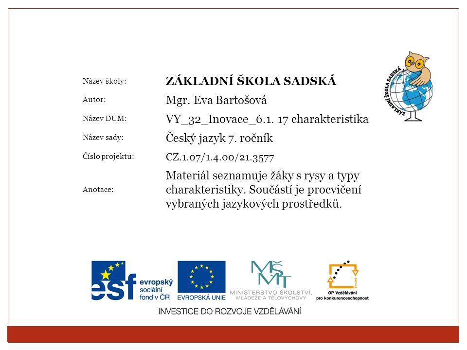 Název školy: ZÁKLADNÍ ŠKOLA SADSKÁ Autor: Mgr. Eva Bartošová Název DUM: VY_32_Inovace_6.1. 17 charakteristika Název sady: Český jazyk 7. ročník Číslo