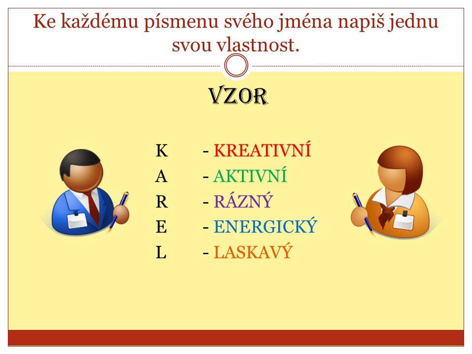 Ke každému písmenu svého jména napiš jednu svou vlastnost. VZOR K- KREATIVNÍ A- AKTIVNÍ R- RÁZNÝ E- ENERGICKÝ L- LASKAVÝ