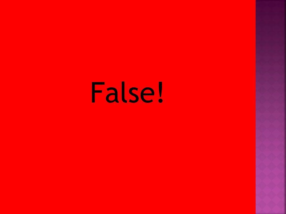 False!
