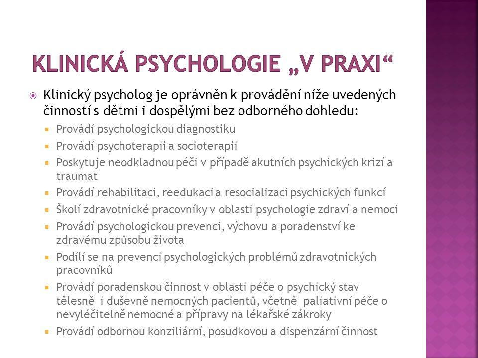  Klinický psycholog je oprávněn k provádění níže uvedených činností s dětmi i dospělými bez odborného dohledu:  Provádí psychologickou diagnostiku  Provádí psychoterapii a socioterapii  Poskytuje neodkladnou péči v případě akutních psychických krizí a traumat  Provádí rehabilitaci, reedukaci a resocializaci psychických funkcí  Školí zdravotnické pracovníky v oblasti psychologie zdraví a nemoci  Provádí psychologickou prevenci, výchovu a poradenství ke zdravému způsobu života  Podílí se na prevenci psychologických problémů zdravotnických pracovníků  Provádí poradenskou činnost v oblasti péče o psychický stav tělesně i duševně nemocných pacientů, včetně paliativní péče o nevyléčitelně nemocné a přípravy na lékařské zákroky  Provádí odbornou konziliární, posudkovou a dispenzární činnost