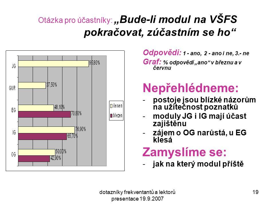 """dotazníky frekventantů a lektorů presentace 19.9.2007 19 Otázka pro účastníky: """"Bude-li modul na VŠFS pokračovat, zúčastním se ho Odpovědi: 1 - ano, 2 - ano i ne, 3.- ne Graf: % odpovědí """"ano v březnu a v červnu Nepřehlédneme: -postoje jsou blízké názorům na užitečnost poznatků -moduly JG i IG mají účast zajištěnu -zájem o OG narůstá, u EG klesá Zamyslíme se: -jak na který modul příště"""
