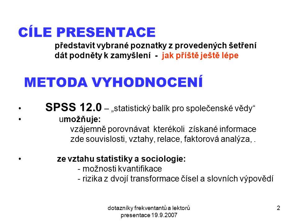 """dotazníky frekventantů a lektorů presentace 19.9.2007 2 CÍLE PRESENTACE představit vybrané poznatky z provedených šetření dát podněty k zamyšlení - jak příště ještě lépe METODA VYHODNOCENÍ SPSS 12.0 – """"statistický balík pro společenské vědy umožňuje: vzájemně porovnávat kterékoli získané informace zde souvislosti, vztahy, relace, faktorová analýza,."""