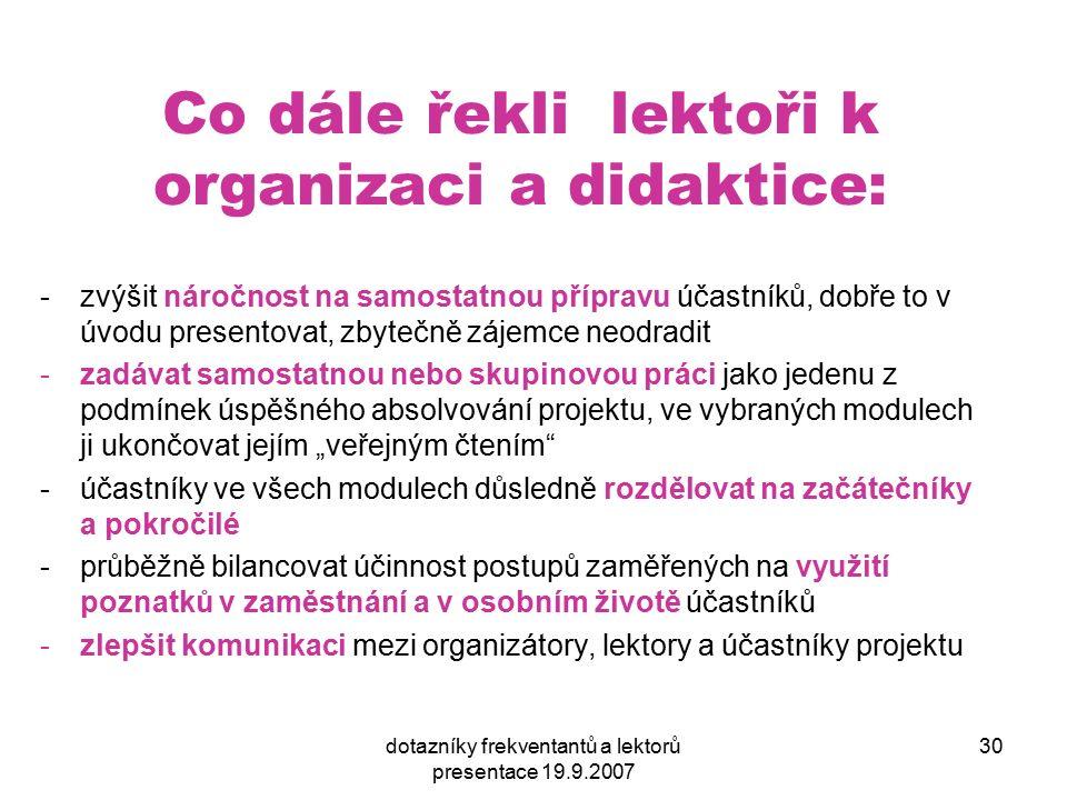 dotazníky frekventantů a lektorů presentace 19.9.2007 30 Co dále řekli lektoři k organizaci a didaktice: -zvýšit náročnost na samostatnou přípravu úča