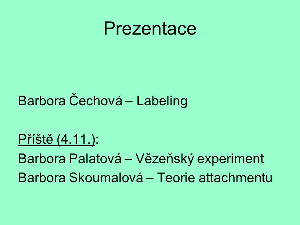 Prezentace Barbora Čechová – Labeling Příště (4.11.): Barbora Palatová – Vězeňský experiment Barbora Skoumalová – Teorie attachmentu