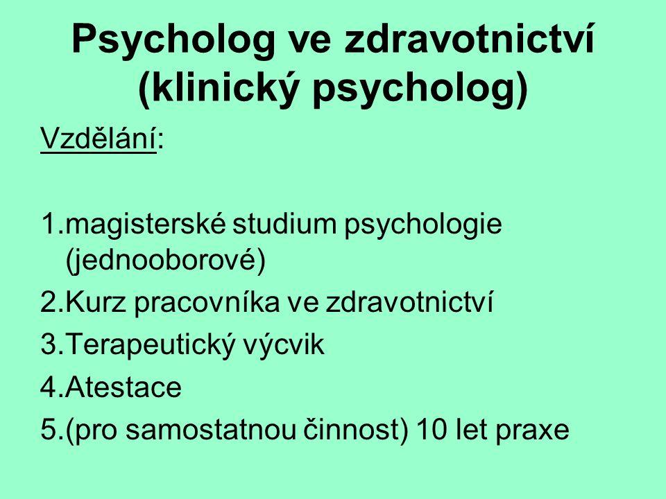 Psycholog ve zdravotnictví (klinický psycholog) Vzdělání: 1.magisterské studium psychologie (jednooborové) 2.Kurz pracovníka ve zdravotnictví 3.Terapeutický výcvik 4.Atestace 5.(pro samostatnou činnost) 10 let praxe