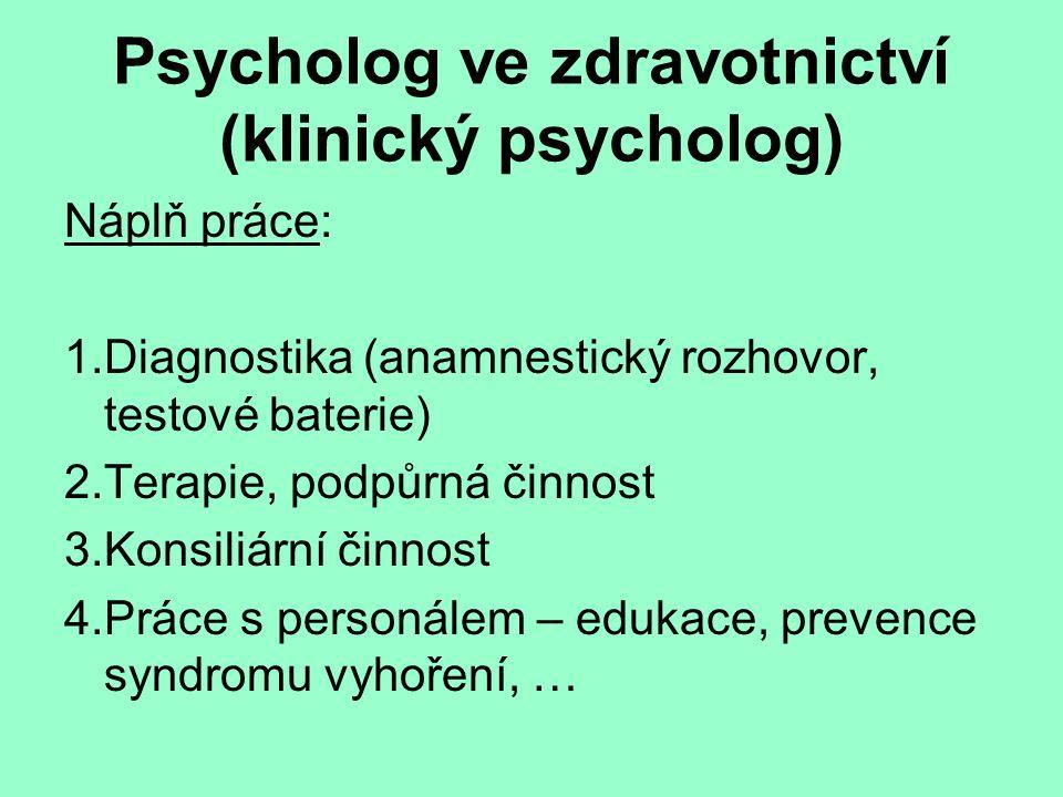 Psycholog ve zdravotnictví (klinický psycholog) Náplň práce: 1.Diagnostika (anamnestický rozhovor, testové baterie) 2.Terapie, podpůrná činnost 3.Konsiliární činnost 4.Práce s personálem – edukace, prevence syndromu vyhoření, …