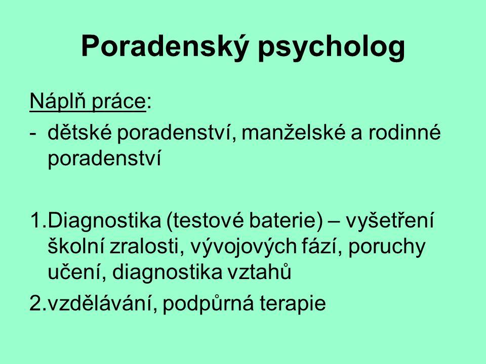 Poradenský psycholog Náplň práce: -dětské poradenství, manželské a rodinné poradenství 1.Diagnostika (testové baterie) – vyšetření školní zralosti, vývojových fází, poruchy učení, diagnostika vztahů 2.vzdělávání, podpůrná terapie