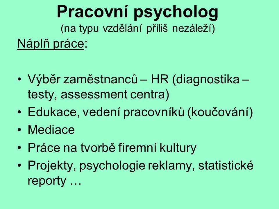 Pracovní psycholog (na typu vzdělání příliš nezáleží) Náplň práce: Výběr zaměstnanců – HR (diagnostika – testy, assessment centra) Edukace, vedení pracovníků (koučování) Mediace Práce na tvorbě firemní kultury Projekty, psychologie reklamy, statistické reporty …
