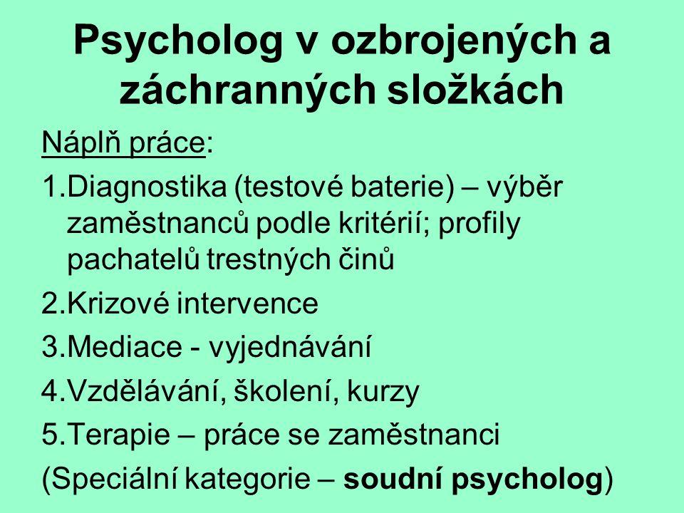 Psycholog v ozbrojených a záchranných složkách Náplň práce: 1.Diagnostika (testové baterie) – výběr zaměstnanců podle kritérií; profily pachatelů trestných činů 2.Krizové intervence 3.Mediace - vyjednávání 4.Vzdělávání, školení, kurzy 5.Terapie – práce se zaměstnanci (Speciální kategorie – soudní psycholog)