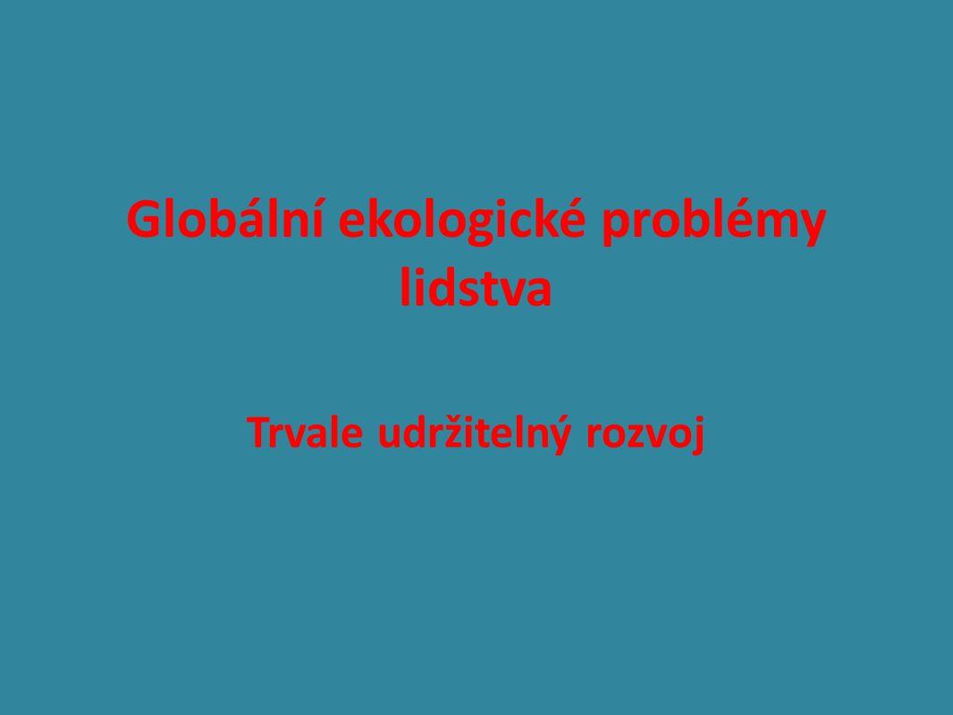 Globální ekologické problémy lidstva Trvale udržitelný rozvoj