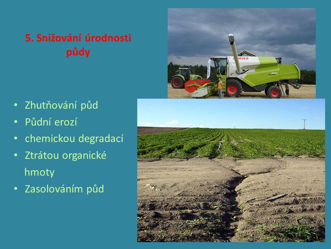 5. Snižování úrodnosti půdy Zhutňování půd Půdní erozí chemickou degradací Ztrátou organické hmoty Zasolováním půd