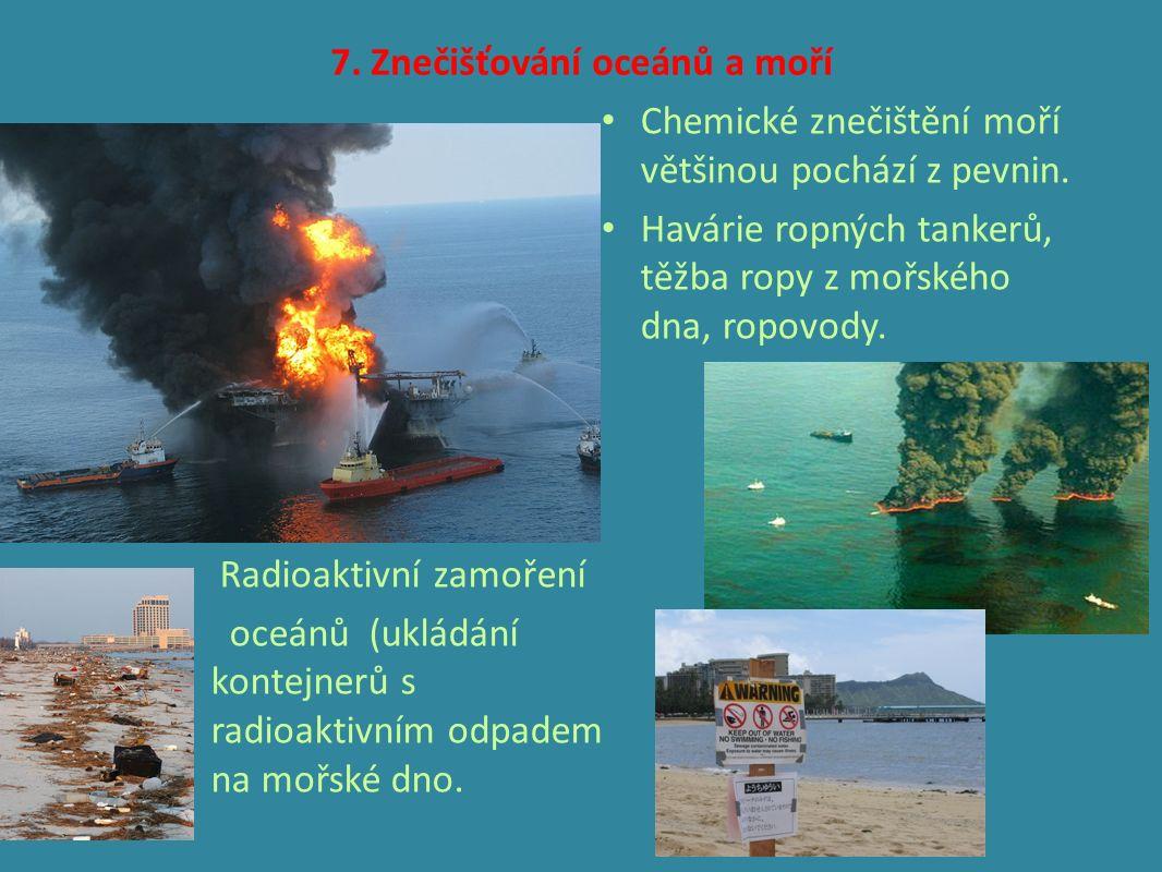 7. Znečišťování oceánů a moří Radioaktivní zamoření oceánů (ukládání kontejnerů s radioaktivním odpadem na mořské dno. Chemické znečištění moří většin