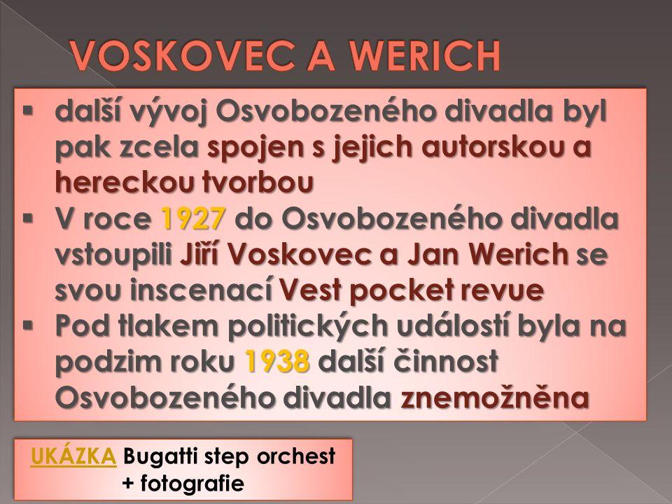UKÁZKAUKÁZKA Bugatti step orchest + fotografie UKÁZKAUKÁZKA Bugatti step orchest + fotografie  další vývoj Osvobozeného divadla byl pak zcela spojen s jejich autorskou a hereckou tvorbou  V roce 1927 do Osvobozeného divadla vstoupili Jiří Voskovec a Jan Werich se svou inscenací Vest pocket revue  Pod tlakem politických událostí byla na podzim roku 1938 další činnost Osvobozeného divadla znemožněna  další vývoj Osvobozeného divadla byl pak zcela spojen s jejich autorskou a hereckou tvorbou  V roce 1927 do Osvobozeného divadla vstoupili Jiří Voskovec a Jan Werich se svou inscenací Vest pocket revue  Pod tlakem politických událostí byla na podzim roku 1938 další činnost Osvobozeného divadla znemožněna