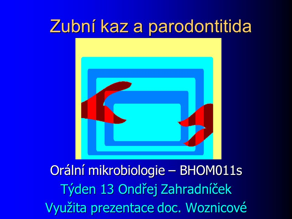 Zubní kaz a parodontitida Orální mikrobiologie – BHOM011s Týden 13 Ondřej Zahradníček Využita prezentace doc. Woznicové