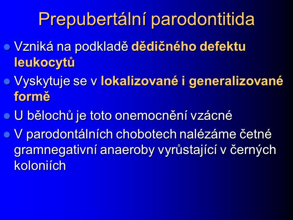 Prepubertální parodontitida Vzniká na podkladě dědičného defektu leukocytů Vzniká na podkladě dědičného defektu leukocytů Vyskytuje se v lokalizované