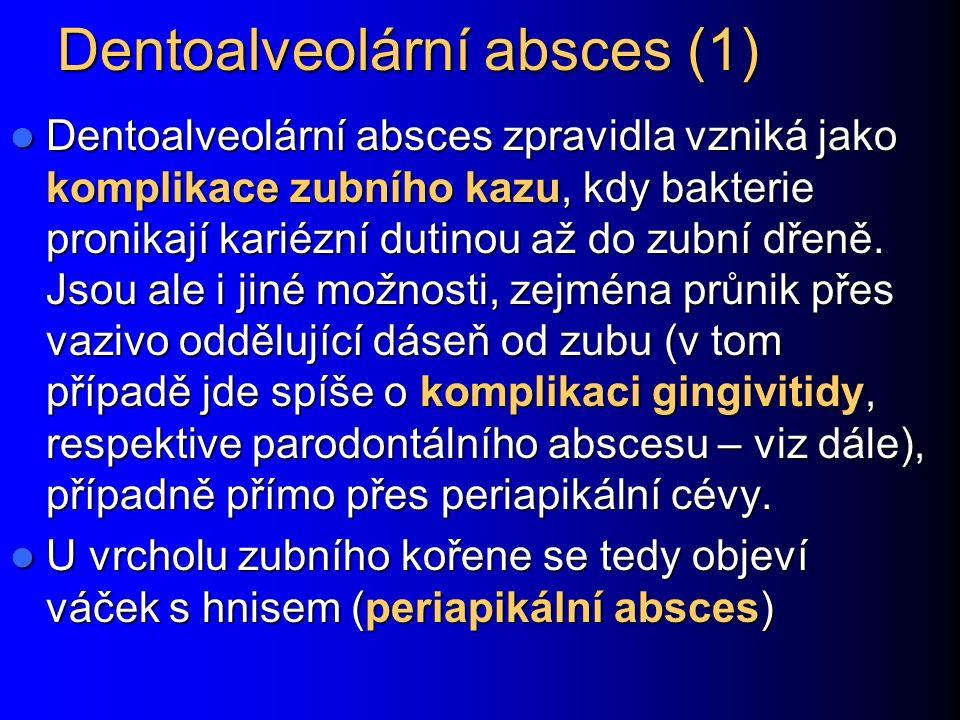 Dentoalveolární absces (2) Osudy periapikálního hnisu mohou být různé: Zůstává lokalizovaný – rozvíjí se chronický absces Zůstává lokalizovaný – rozvíjí se chronický absces Šíří se podél měkkých tkání (vznikají abscesy měkkých tkání, případně celulitida při šíření do podkoží) Šíří se podél měkkých tkání (vznikají abscesy měkkých tkání, případně celulitida při šíření do podkoží) Šíří se do kostí a vzniká osteomyelitida (zánět kostní dřeně) Šíří se do kostí a vzniká osteomyelitida (zánět kostní dřeně) Šíří se krevní cestou – vzniká endokarditida nebo metastatický absces v jiných orgánech Šíří se krevní cestou – vzniká endokarditida nebo metastatický absces v jiných orgánech Šíří se podél svalových obalů – fascií cestou nejmenšího odporu, záleží na směřování Šíří se podél svalových obalů – fascií cestou nejmenšího odporu, záleží na směřování