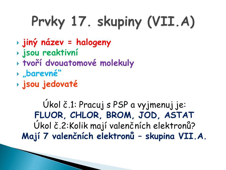 """ jiný název = halogeny  jsou reaktivní  tvoří dvouatomové molekuly  """"barevné  jsou jedovaté Úkol č.1: Pracuj s PSP a vyjmenuj je: FLUOR, CHLOR, BROM, JOD, ASTAT Úkol č.2:Kolik mají valenčních elektronů."""