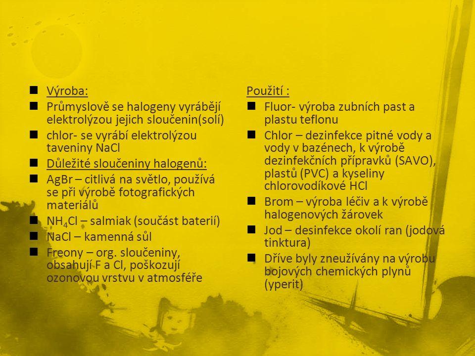 Výroba: Průmyslově se halogeny vyrábějí elektrolýzou jejich sloučenin(solí) chlor- se vyrábí elektrolýzou taveniny NaCl Důležité sloučeniny halogenů: AgBr – citlivá na světlo, používá se při výrobě fotografických materiálů NH 4 Cl – salmiak (součást baterií) NaCl – kamenná sůl Freony – org.