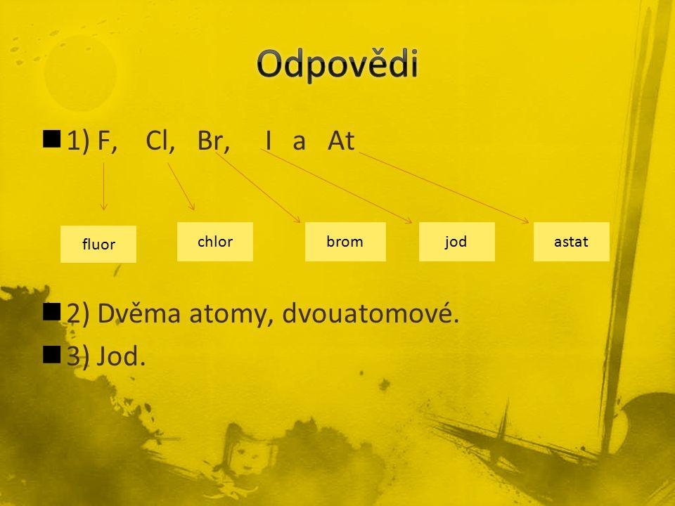 1) F, Cl, Br, I a At 2) Dvěma atomy, dvouatomové. 3) Jod. fluor chlorbromjod astat