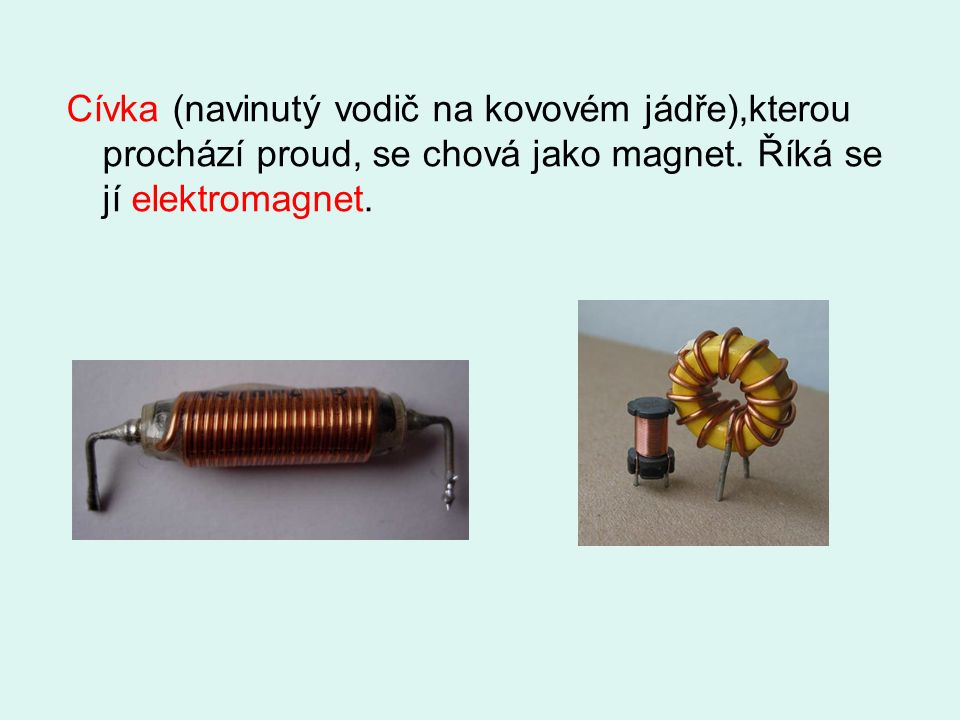 Cívka (navinutý vodič na kovovém jádře),kterou prochází proud, se chová jako magnet.