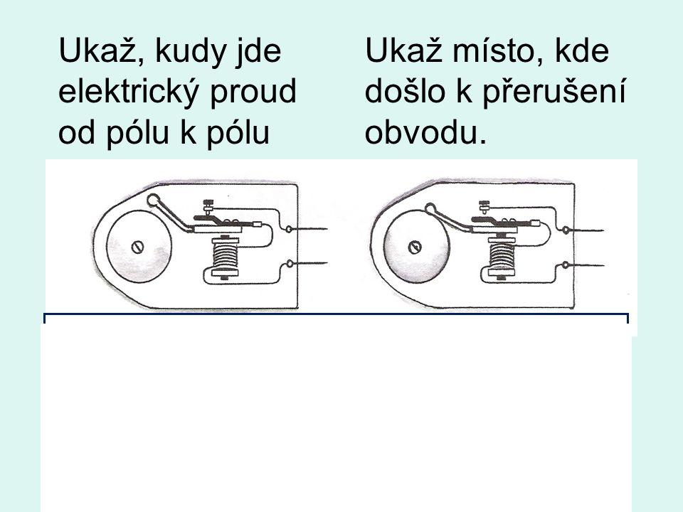 Ukaž, kudy jde elektrický proud od pólu k pólu Ukaž místo, kde došlo k přerušení obvodu.