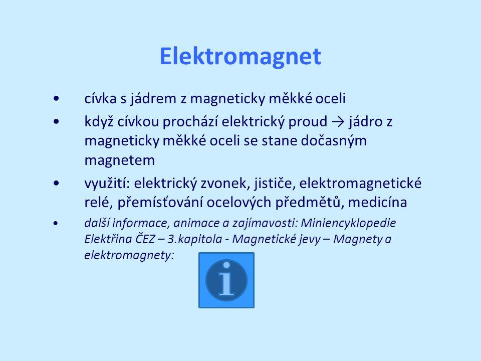 Elektromagnet cívka s jádrem z magneticky měkké oceli když cívkou prochází elektrický proud → jádro z magneticky měkké oceli se stane dočasným magnetem využití: elektrický zvonek, jističe, elektromagnetické relé, přemísťování ocelových předmětů, medicína další informace, animace a zajímavosti: Miniencyklopedie Elektřina ČEZ – 3.kapitola - Magnetické jevy – Magnety a elektromagnety: