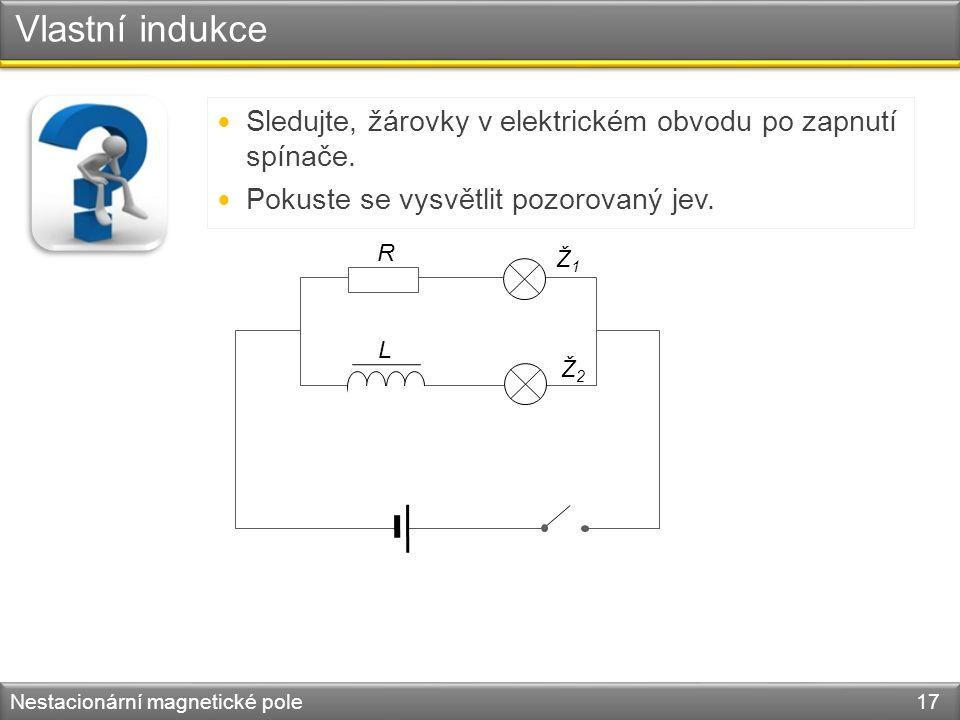 Vlastní indukce Nestacionární magnetické pole 17 Sledujte, žárovky v elektrickém obvodu po zapnutí spínače.