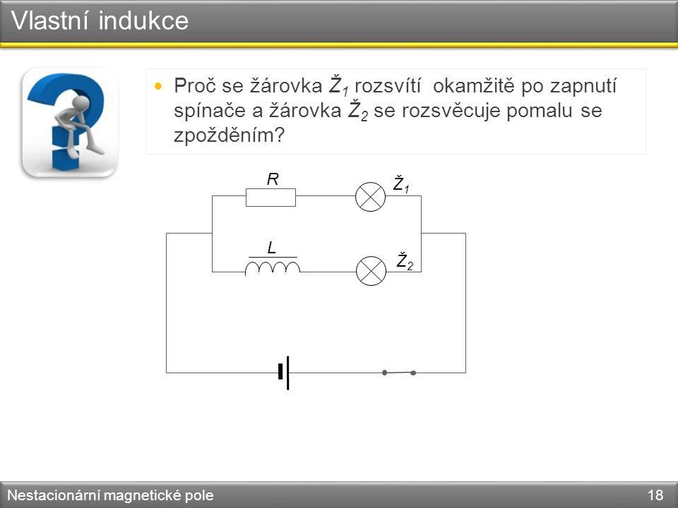 Vlastní indukce Nestacionární magnetické pole 18 R L Ž1Ž1 Ž2Ž2 Proč se žárovka Ž 1 rozsvítí okamžitě po zapnutí spínače a žárovka Ž 2 se rozsvěcuje pomalu se zpožděním?