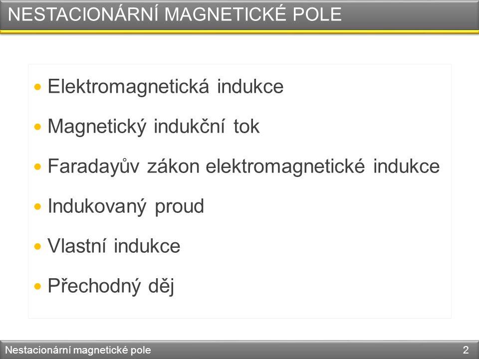 NESTACIONÁRNÍ MAGNETICKÉ POLE Elektromagnetická indukce Magnetický indukční tok Faradayův zákon elektromagnetické indukce Indukovaný proud Vlastní indukce Přechodný děj Nestacionární magnetické pole 2