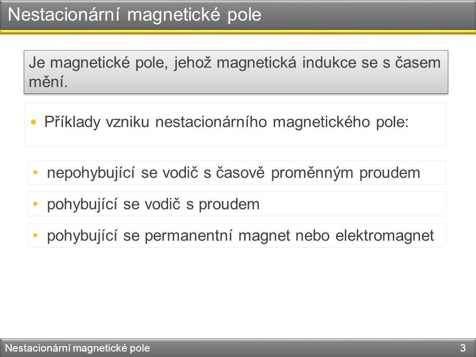 Nestacionární magnetické pole Nestacionární magnetické pole 3 Je magnetické pole, jehož magnetická indukce se s časem mění.
