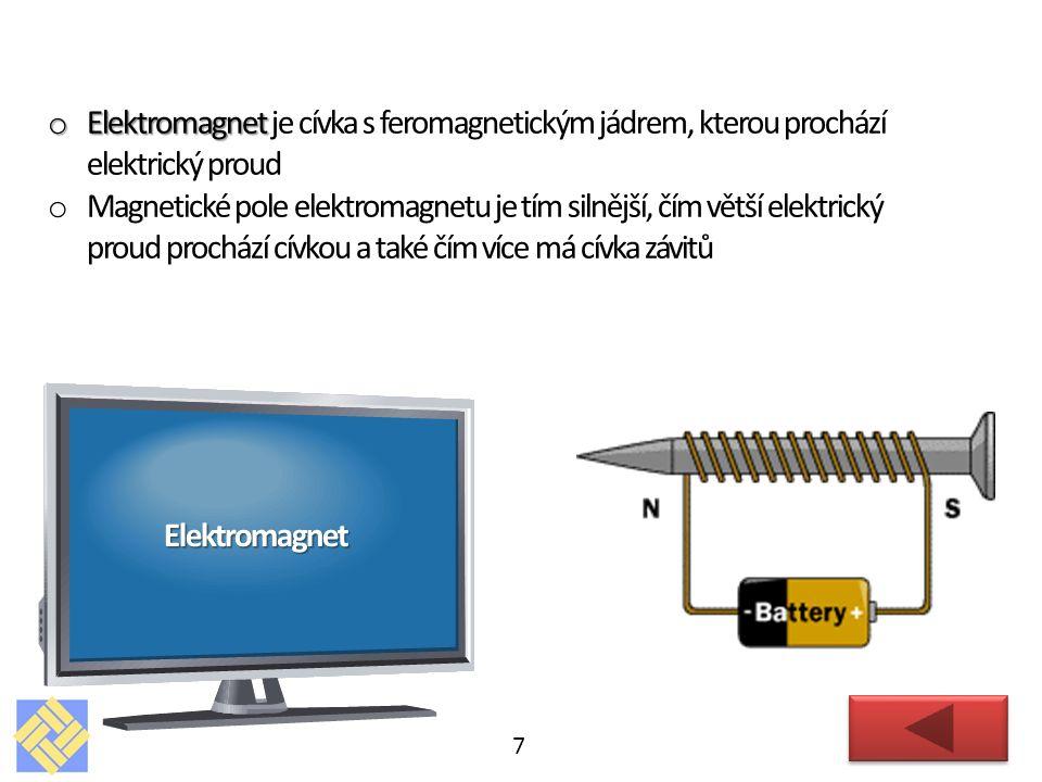 7 Elektromagnet o Elektromagnet o Elektromagnet je cívka s feromagnetickým jádrem, kterou prochází elektrický proud o Magnetické pole elektromagnetu je tím silnější, čím větší elektrický proud prochází cívkou a také čím více má cívka závitů