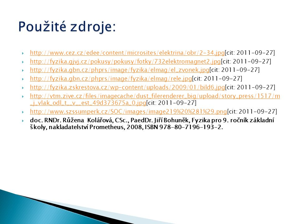  http://www.cez.cz/edee/content/microsites/elektrina/obr/2-34.jpg[cit: 2011-09-27] http://www.cez.cz/edee/content/microsites/elektrina/obr/2-34.jpg  http://fyzika.gjvj.cz/pokusy/pokusy/fotky/732elektromagnet2.jpg[cit: 2011-09-27] http://fyzika.gjvj.cz/pokusy/pokusy/fotky/732elektromagnet2.jpg  http://fyzika.gbn.cz/phprs/image/fyzika/elmag/el_zvonek.jpg[cit: 2011-09-27] http://fyzika.gbn.cz/phprs/image/fyzika/elmag/el_zvonek.jpg  http://fyzika.gbn.cz/phprs/image/fyzika/elmag/rele.jpg[cit: 2011-09-27] http://fyzika.gbn.cz/phprs/image/fyzika/elmag/rele.jpg  http://fyzika.zskrestova.cz/wp-content/uploads/2009/01/bild6.jpg[cit: 2011-09-27] http://fyzika.zskrestova.cz/wp-content/uploads/2009/01/bild6.jpg  http://vtm.zive.cz/files/imagecache/dust_filerenderer_big/upload/story_press/1517/m _j_vlak_odl_t__v__est_49d373675a_0.jpg[cit: 2011-09-27] http://vtm.zive.cz/files/imagecache/dust_filerenderer_big/upload/story_press/1517/m _j_vlak_odl_t__v__est_49d373675a_0.jpg  http://www.szssumperk.cz/SOC/images/image219%20%281%29.png[cit: 2011-09-27] http://www.szssumperk.cz/SOC/images/image219%20%281%29.png  doc.