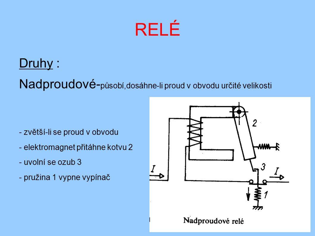 RELÉ ● Podproudové- působí,poklesne-li proud v obvodu pod určitou hodnot ● Zpětné- působí při změně smyslu proudu ● Časové- vypíná podle nastavené hodnoty času ● Bimetalové- je elektrotepelné relé ( zpožďovací obvody ) ● Polovodičové- pracují bez opotřebení kontaktů, bezhlučně, ● jako součástky se používají výkonové tranzistory, ● tyristory nebo triaky.